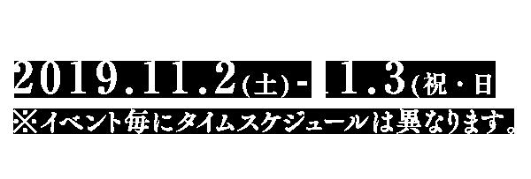 ※イベント毎にタイムスケジュールは異なります。開催時間 | 午前11時~午後7時2017.11.2(土)-3(日)